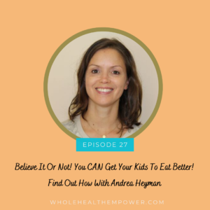 Episode 27: Believe it or Not! Your kids CAN eat better! Find out how with Andrea Heyman